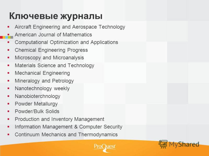 Ключевые журналы Aircraft Engineering and Aerospace Technology American Journal of Mathematics Computational Optimization and Applications Chemical Engineering Progress Microscopy and Microanalysis Materials Science and Technology Mechanical Engineer