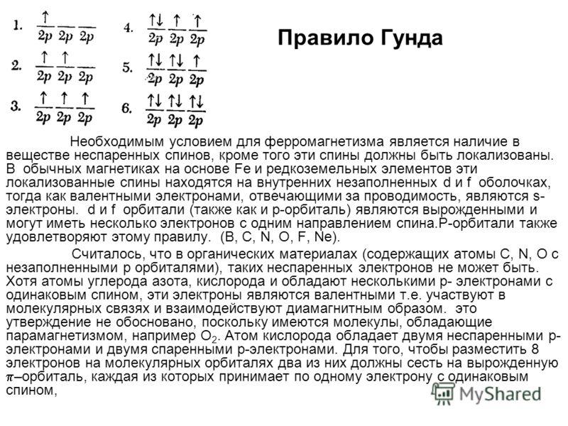 Правило Гунда Необходимым условием для ферромагнетизма является наличие в веществе неспаренных спинов, кроме того эти спины должны быть локализованы. В обычных магнетиках на основе Fe и редкоземельных элементов эти локализованные спины находятся на в