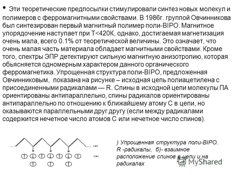 Эти теоретические предпосылки стимулировали синтез новых молекул и полимеров с ферромагнитными свойствами. В 1986г. группой Овчинникова был синтезирован первый магнитный полимер поли-BIPO. Магнитное упорядочение наступает при Т
