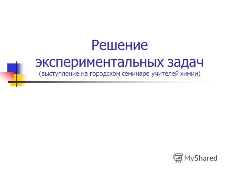 Решение экспериментальных задач (выступление на городском семинаре учителей химии)