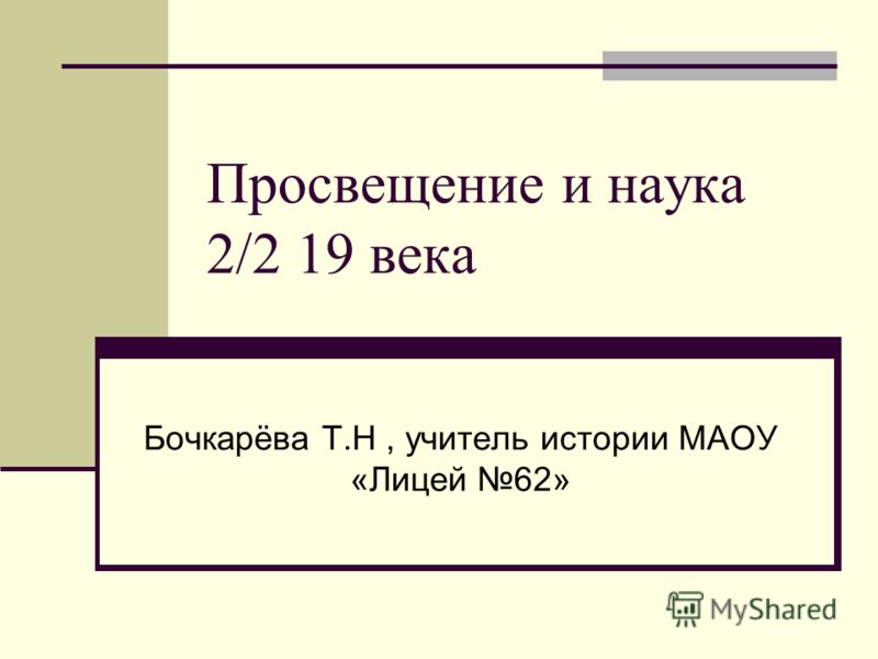 Просвещение и наука 2/2 19 века Бочкарёва Т.Н, учитель истории МАОУ «Лицей 62»