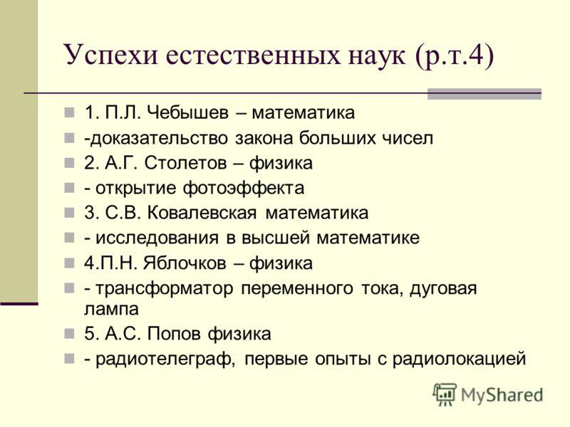 Успехи естественных наук (р.т.4) 1. П.Л. Чебышев – математика -доказательство закона больших чисел 2. А.Г. Столетов – физика - открытие фотоэффекта 3. С.В. Ковалевская математика - исследования в высшей математике 4.П.Н. Яблочков – физика - трансформ