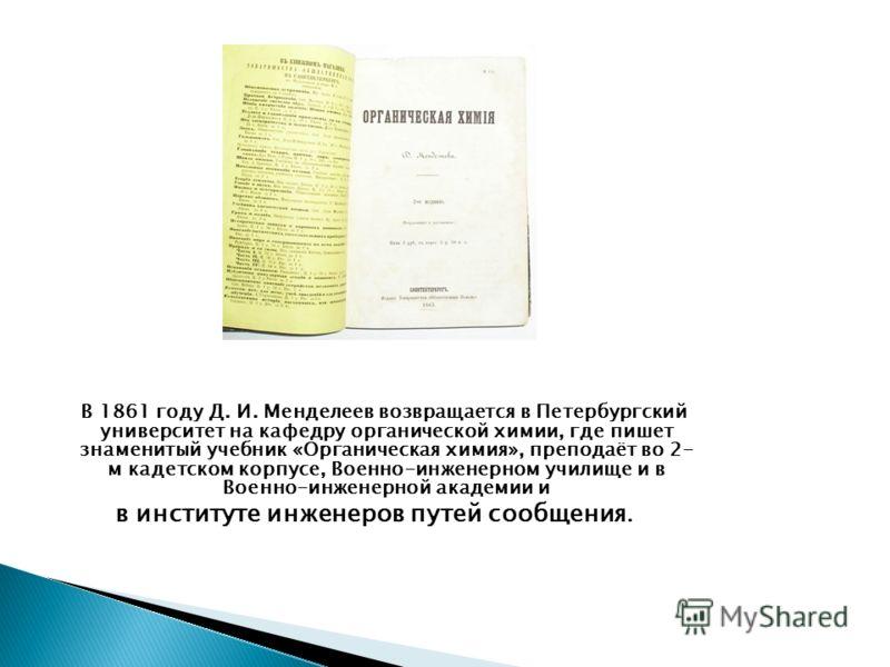 В 1861 году Д. И. Менделеев возвращается в Петербургский университет на кафедру органической химии, где пишет знаменитый учебник «Органическая химия», преподаёт во 2- м кадетском корпусе, Военно-инженерном училище и в Военно-инженерной академии и в и