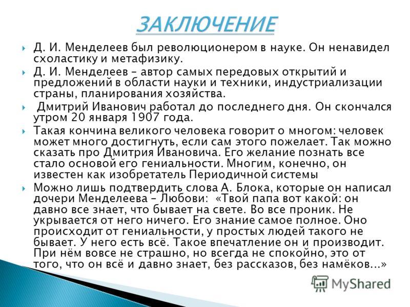 Д. И. Менделеев был революционером в науке. Он ненавидел схоластику и метафизику. Д. И. Менделеев – автор самых передовых открытий и предложений в области науки и техники, индустриализации страны, планирования хозяйства. Дмитрий Иванович работал до п