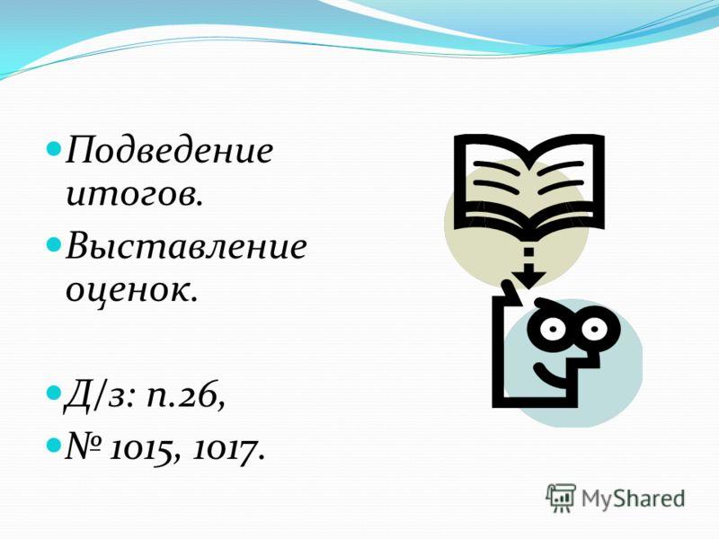 Подведение итогов. Выставление оценок. Д/з: п.26, 1015, 1017.