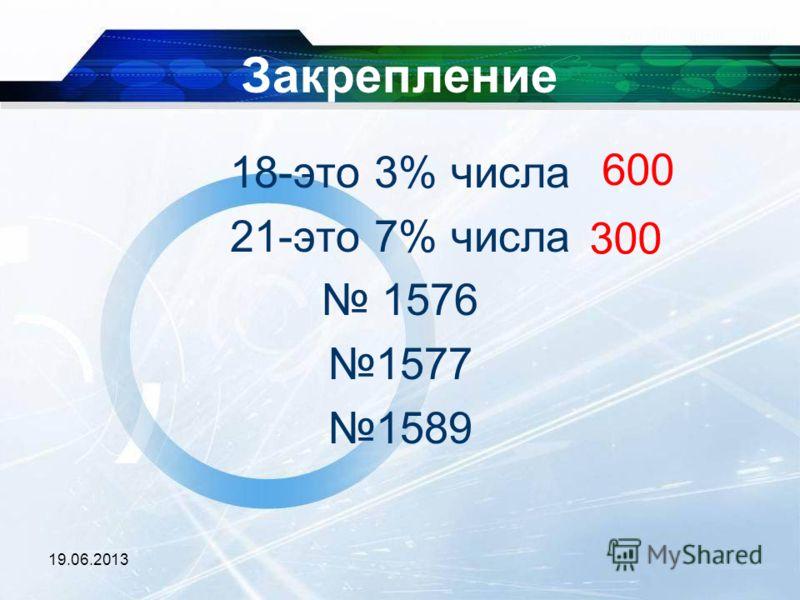 19.06.2013 Закрепление 18-это 3% числа 21-это 7% числа 1576 1577 1589 600 300