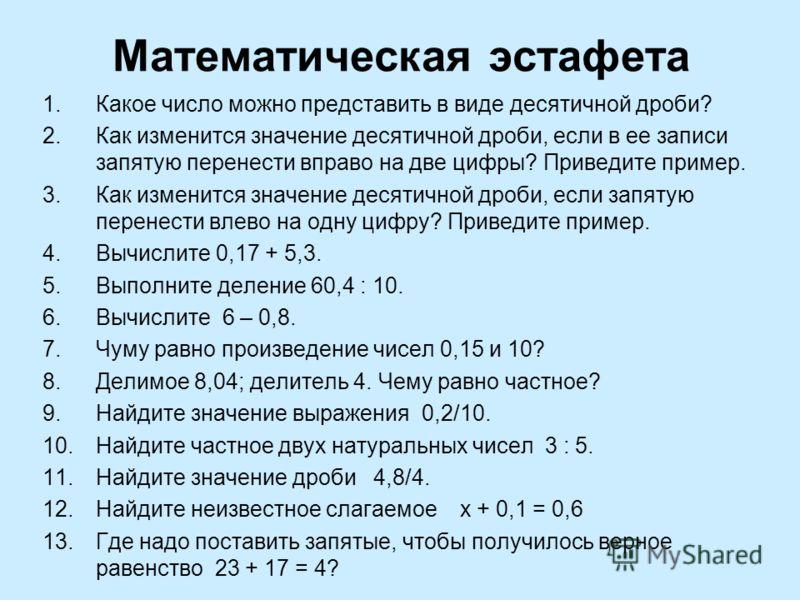 Математическая эстафета 1.Какое число можно представить в виде десятичной дроби? 2.Как изменится значение десятичной дроби, если в ее записи запятую перенести вправо на две цифры? Приведите пример. 3.Как изменится значение десятичной дроби, если запя
