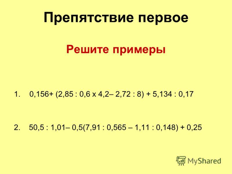 Препятствие первое Решите примеры 1.0,156+ (2,85 : 0,6 х 4,2– 2,72 : 8) + 5,134 : 0,17 2. 50,5 : 1,01– 0,5(7,91 : 0,565 – 1,11 : 0,148) + 0,25