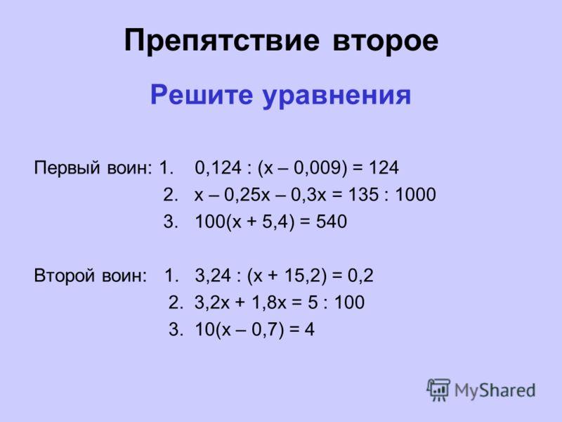 Препятствие второе Решите уравнения Первый воин: 1. 0,124 : (х – 0,009) = 124 2. х – 0,25х – 0,3х = 135 : 1000 3. 100(х + 5,4) = 540 Второй воин: 1. 3,24 : (х + 15,2) = 0,2 2. 3,2х + 1,8х = 5 : 100 3. 10(х – 0,7) = 4