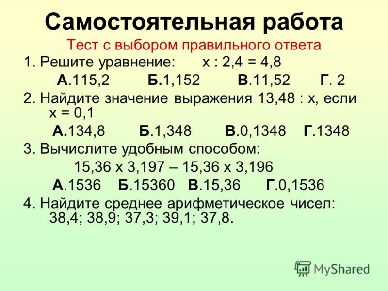Самостоятельная работа Тест с выбором правильного ответа 1. Решите уравнение: х : 2,4 = 4,8 А.115,2 Б.1,152 В.11,52 Г. 2 2. Найдите значение выражения 13,48 : х, если х = 0,1 А.134,8 Б.1,348 В.0,1348 Г.1348 3. Вычислите удобным способом: 15,36 х 3,19