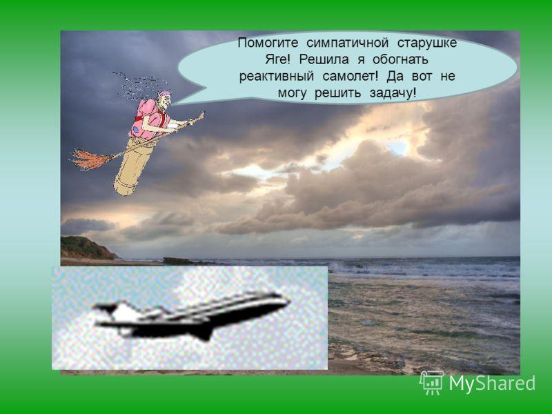 Хмурое небо Шум ветра, баба яга в ступе Помогите симпатичной старушке Яге! Решила я обогнать реактивный самолет! Да вот не могу решить задачу!