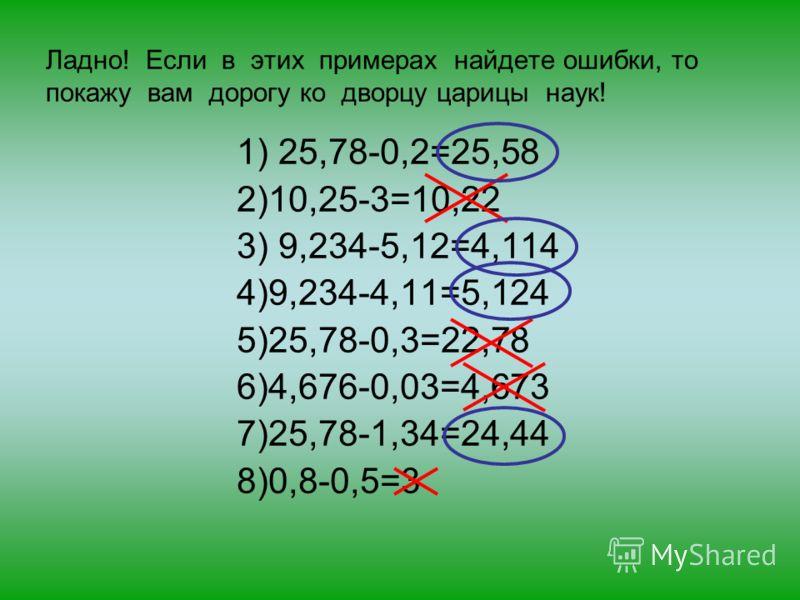 Ладно! Если в этих примерах найдете ошибки, то покажу вам дорогу ко дворцу царицы наук! 1) 25,78-0,2=25,58 2)10,25-3=10,22 3) 9,234-5,12=4,114 4)9,234-4,11=5,124 5)25,78-0,3=22,78 6)4,676-0,03=4,673 7)25,78-1,34=24,44 8)0,8-0,5=3