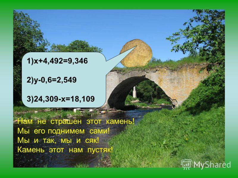 1)x+4,492=9,346 2)y-0,6=2,549 3)24,309-x=18,109 Нам не страшен этот камень! Мы его поднимем сами! Мы и так, мы и сяк! Камень этот нам пустяк!