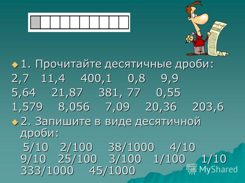 1. Прочитайте десятичные дроби: 1. Прочитайте десятичные дроби: 2,7 11,4 400,1 0,8 9,9 5,64 21,87 381, 77 0,55 1,579 8,056 7,09 20,36 203,6 2. Запишите в виде десятичной дроби: 2. Запишите в виде десятичной дроби: 5/10 2/100 38/1000 4/10 9/10 25/100
