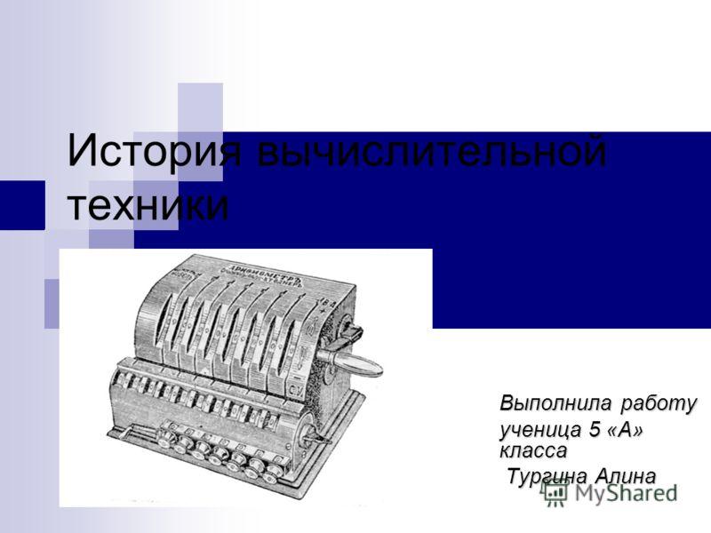 История вычислительной техники Выполнила работу ученица 5 «А» класса Тургина Алина Тургина Алина