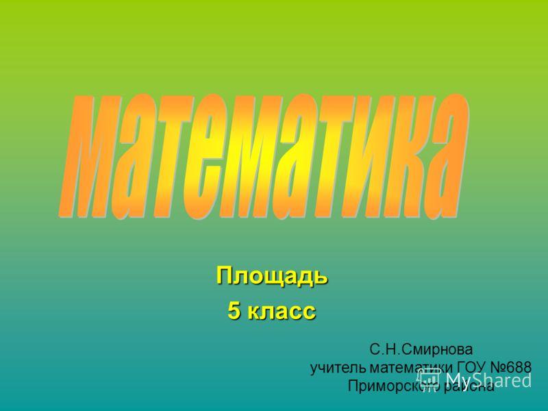 Площадь 5 класс С.Н.Смирнова учитель математики ГОУ 688 Приморского района