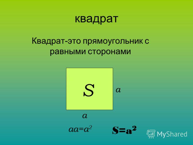 квадрат Квадрат-это прямоугольник с равными сторонами S a a aa=a 2 S=a2S=a2