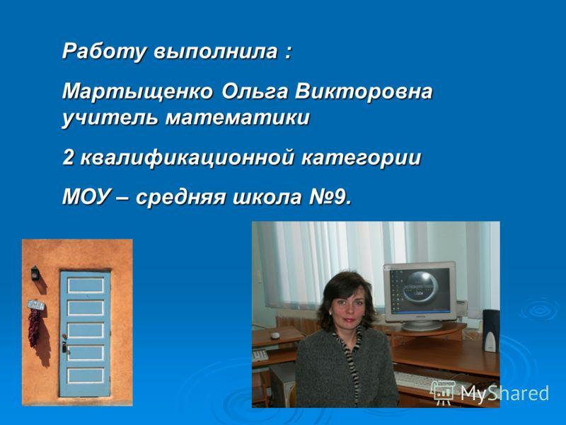Работу выполнила : Мартыщенко Ольга Викторовна учитель математики 2 квалификационной категории МОУ – средняя школа 9.