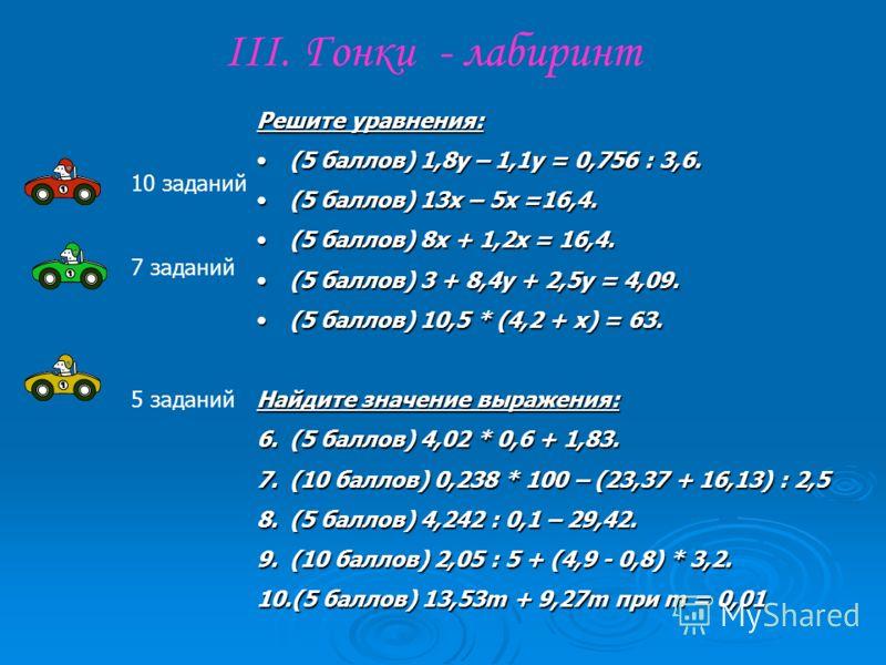 III. Гонки - лабиринт Решите уравнения: (5 баллов) 1,8у – 1,1у = 0,756 : 3,6.(5 баллов) 1,8у – 1,1у = 0,756 : 3,6. (5 баллов) 13х – 5х =16,4.(5 баллов) 13х – 5х =16,4. (5 баллов) 8х + 1,2х = 16,4.(5 баллов) 8х + 1,2х = 16,4. (5 баллов) 3 + 8,4у + 2,5