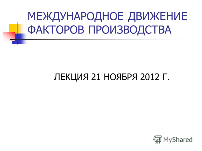 МЕЖДУНАРОДНОЕ ДВИЖЕНИЕ ФАКТОРОВ ПРОИЗВОДСТВА ЛЕКЦИЯ 21 НОЯБРЯ 2012 Г.