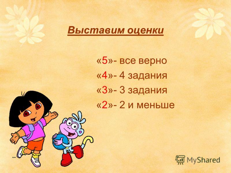 Выставим оценки «5»- все верно «4»- 4 задания «3»- 3 задания «2»- 2 и меньше