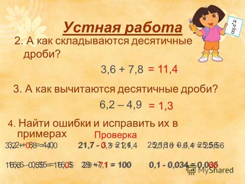 Устная работа 2. А как складываются десятичные дроби? 3,6 + 7,8 3. А как вычитаются десятичные дроби? 6,2 – 4,9 4. Найти ошибки и исправить их в примерах 3,2 + 8 = 4,0 21,7 - 3 = 21,4 25,16 + 0,4 = 25,56 16,6 - 0,55 = 16,5 29 +7,1 = 100 0,1 - 0,034 =