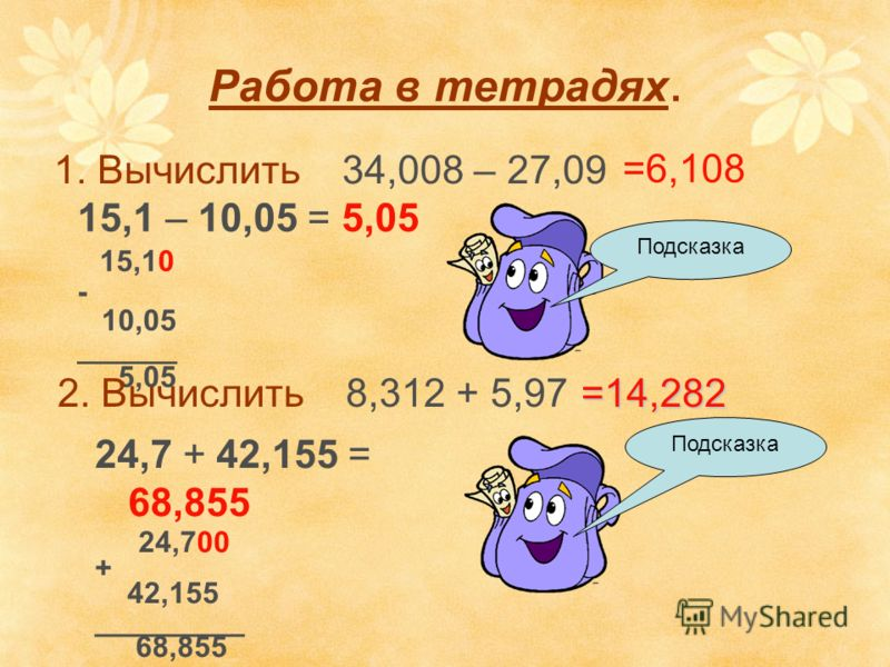Работа в тетрадях. 1. Вычислить 34,008 – 27,09 15,1 – 10,05 = 5,05 15,10 - 10,05 ______ 5,05 Подсказка =6,108 2. Вычислить 8,312 + 5,97 24,7 + 42,155 = 68,855 24,700 + 42,155 _________ 68,855 Подсказка =14,282