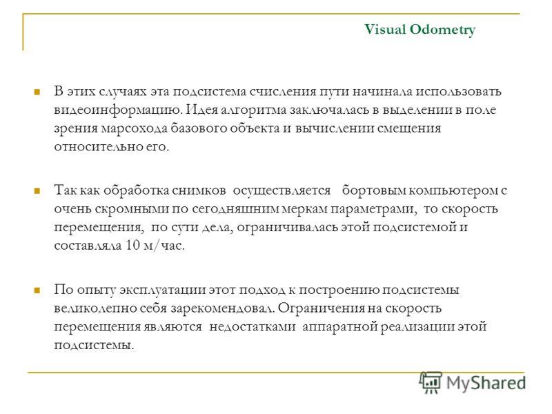 Visual Odometry В этих случаях эта подсистема счисления пути начинала использовать видеоинформацию. Идея алгоритма заключалась в выделении в поле зрения марсохода базового объекта и вычислении смещения относительно его. Так как обработка снимков осущ