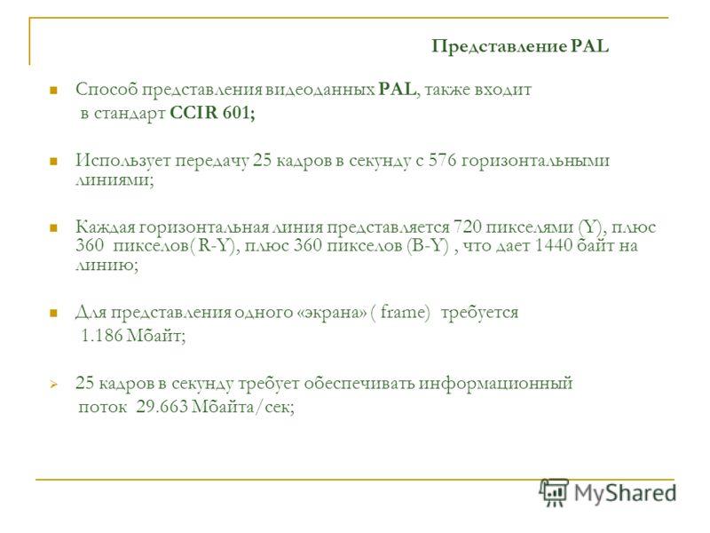 Представление PAL Способ представления видеоданных PAL, также входит в стандарт CCIR 601; Использует передачу 25 кадров в секунду с 576 горизонтальными линиями; Каждая горизонтальная линия представляется 720 пикселями (Y), плюс 360 пикселов( R-Y), пл