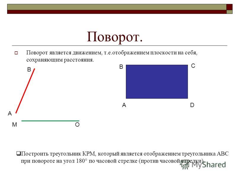 Поворот. Поворот является движением, т.е.отображением плоскости на себя, сохраняющим расстояния. А В М О А В С D Построить треугольник КРМ, который является отображением треугольника АВС при повороте на угол 180° по часовой стрелке (против часовой ст