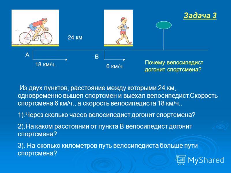 6 км/ч. 18 км/ч. 24 км А В Из двух пунктов, расстояние между которыми 24 км, одновременно вышел спортсмен и выехал велосипедист.Скорость спортсмена 6 км/ч., а скорость велосипедиста 18 км/ч.. 1).Через сколько часов велосипедист догонит спортсмена? 2)