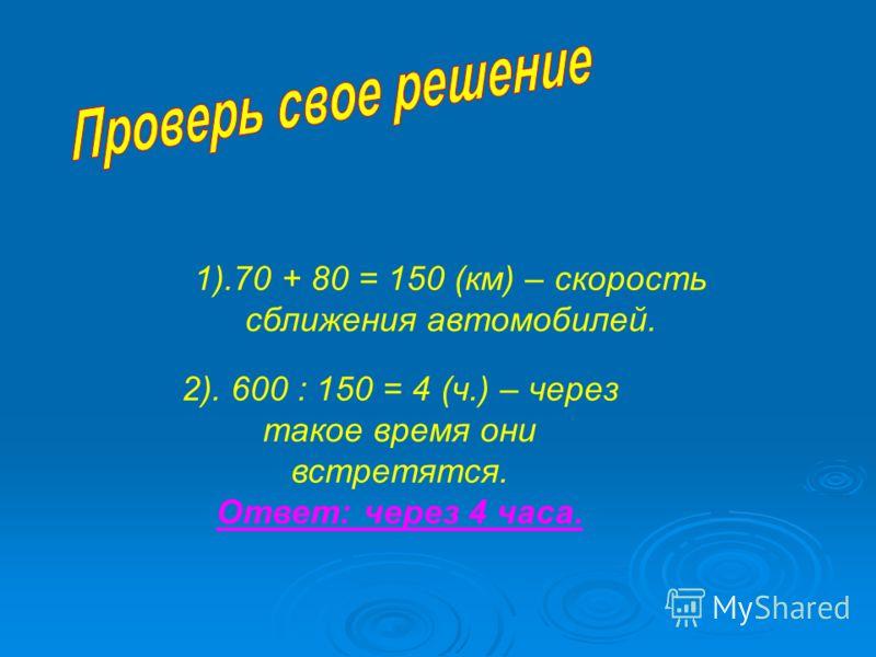 1).70 + 80 = 150 (км) – скорость сближения автомобилей. 2). 600 : 150 = 4 (ч.) – через такое время они встретятся. Ответ: через 4 часа.