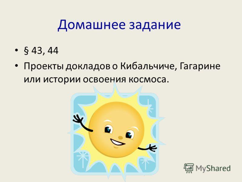 Домашнее задание § 43, 44 Проекты докладов о Кибальчиче, Гагарине или истории освоения космоса.