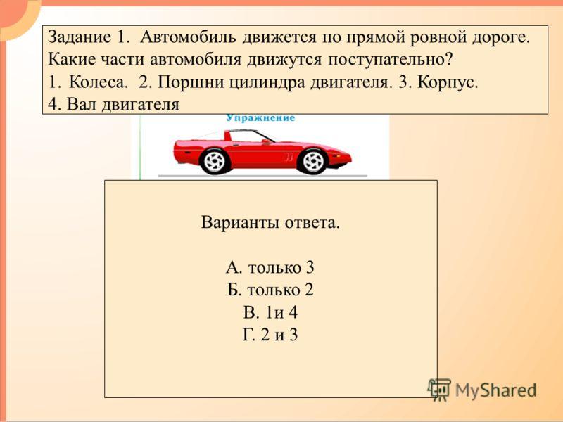 Задание 1. Автомобиль движется по прямой ровной дороге. Какие части автомобиля движутся поступательно? 1.Колеса. 2. Поршни цилиндра двигателя. 3. Корпус. 4. Вал двигателя Варианты ответа. А. только 3 Б. только 2 В. 1и 4 Г. 2 и 3