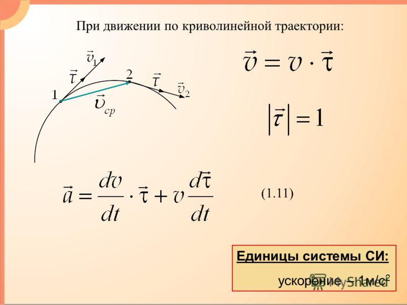 Единицы системы СИ: ускорение – 1м/с 2 При движении по криволинейной траектории: (1.11)