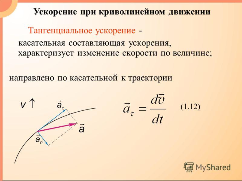 Тангенциальное ускорение - касательная составляющая ускорения, характеризует изменение скорости по величине; направлено по касательной к траектории (1.12) Ускорение при криволинейном движении