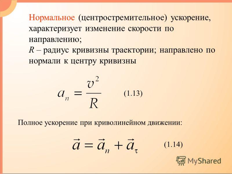 Нормальное (центростремительное) ускорение, характеризует изменение скорости по направлению; R – радиус кривизны траектории; направлено по нормали к центру кривизны (1.13) Полное ускорение при криволинейном движении: (1.14)