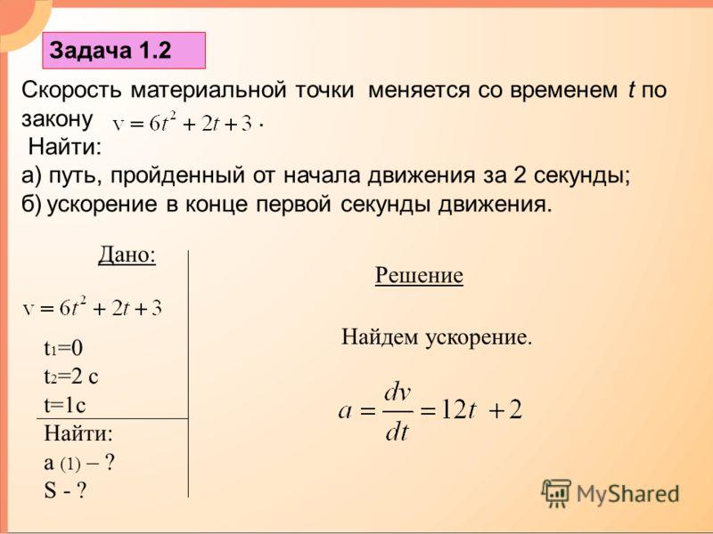Задача 1.2 Скорость материальной точки меняется со временем t по закону. Найти: а) путь, пройденный от начала движения за 2 секунды; б) ускорение в конце первой секунды движения. Решение Дано: t 1 =0 t 2 =2 c t=1c Найти: а (1) – ? S - ? Найдем ускоре