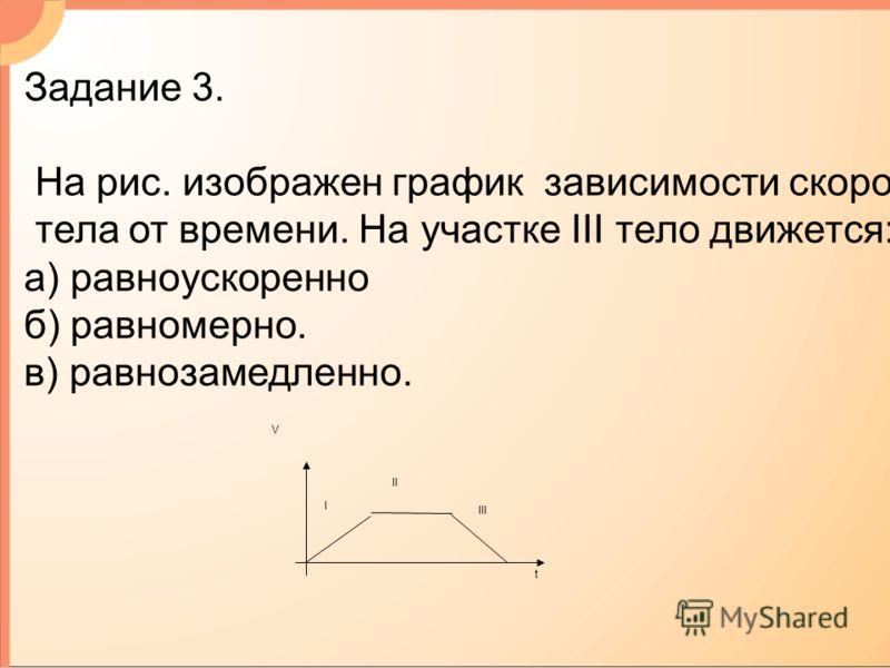 V t I III II Задание 3. На рис. изображен график зависимости скорости тела от времени. На участке III тело движется: а) равноускоренно б) равномерно. в) равнозамедленно.