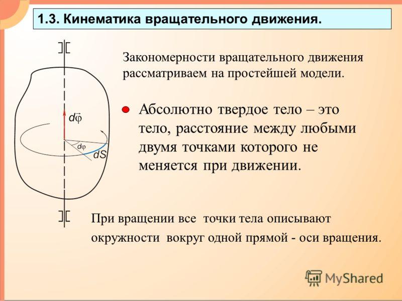 1.3. Кинематика вращательного движения. Абсолютно твердое тело – это тело, расстояние между любыми двумя точками которого не меняется при движении. При вращении все точки тела описывают окружности вокруг одной прямой - оси вращения. Закономерности вр