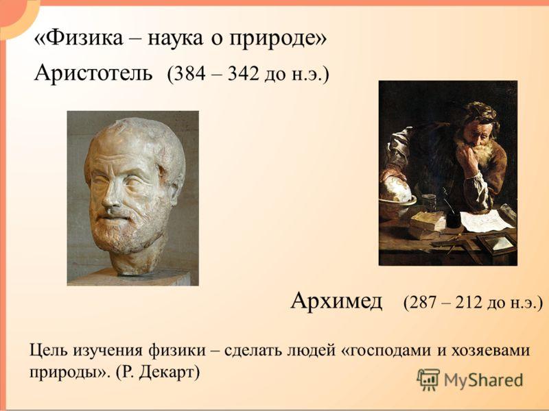 «Физика – наука о природе» Аристотель (384 – 342 до н.э.) Архимед (287 – 212 до н.э.) Цель изучения физики – сделать людей «господами и хозяевами природы». (Р. Декарт)