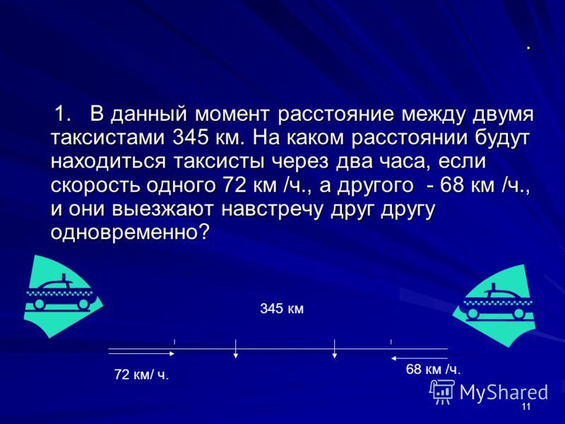 11. 1. В данный момент расстояние между двумя таксистами 345 км. На каком расстоянии будут находиться таксисты через два часа, если скорость одного 72 км /ч., а другого - 68 км /ч., и они выезжают навстречу друг другу одновременно? 1. В данный момент