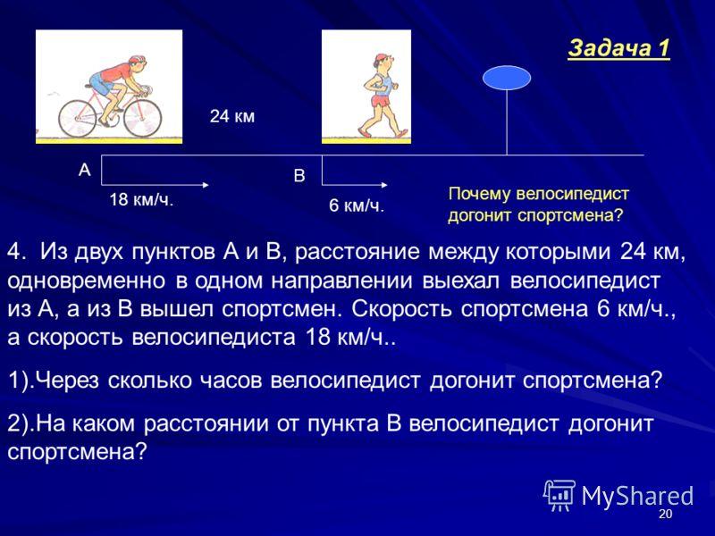 20 6 км/ч. 18 км/ч. 24 км А В 4. Из двух пунктов А и В, расстояние между которыми 24 км, одновременно в одном направлении выехал велосипедист из А, а из В вышел спортсмен. Скорость спортсмена 6 км/ч., а скорость велосипедиста 18 км/ч.. 1).Через сколь