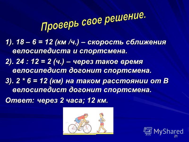21 1). 18 – 6 = 12 (км /ч.) – скорость сближения велосипедиста и спортсмена. 2). 24 : 12 = 2 (ч.) – через такое время велосипедист догонит спортсмена. 3). 2 * 6 = 12 (км) на таком расстоянии от В велосипедист догонит спортсмена. Ответ: через 2 часа;