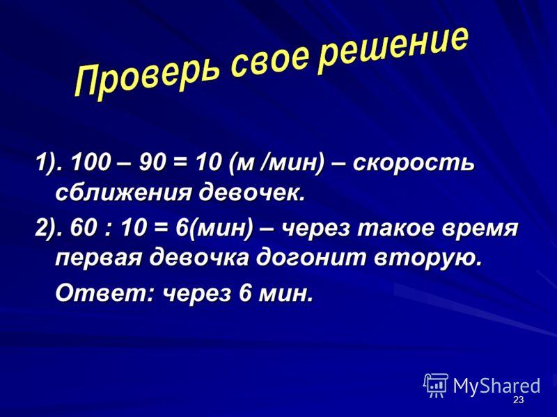 23 1). 100 – 90 = 10 (м /мин) – скорость сближения девочек. 2). 60 : 10 = 6(мин) – через такое время первая девочка догонит вторую. Ответ: через 6 мин. Ответ: через 6 мин.