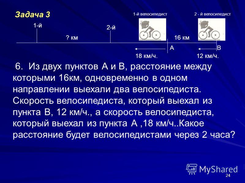 24 АВ 18 км/ч.12 км/ч. 6. Из двух пунктов А и В, расстояние между которыми 16км, одновременно в одном направлении выехали два велосипедиста. Скорость велосипедиста, который выехал из пункта В, 12 км/ч., а скорость велосипедиста, который выехал из пун