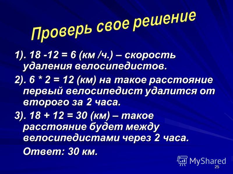 25 1). 18 -12 = 6 (км /ч.) – скорость удаления велосипедистов. 2). 6 * 2 = 12 (км) на такое расстояние первый велосипедист удалится от второго за 2 часа. 3). 18 + 12 = 30 (км) – такое расстояние будет между велосипедистами через 2 часа. Ответ: 30 км.
