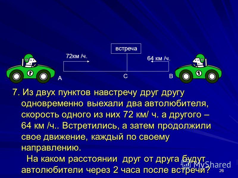26 7. Из двух пунктов навстречу друг другу одновременно выехали два автолюбителя, скорость одного из них 72 км/ ч. а другого – 64 км /ч.. Встретились, а затем продолжили свое движение, каждый по своему направлению. На каком расстоянии друг от друга б