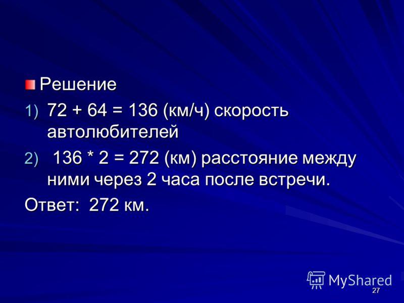 Решение 1) 72 + 64 = 136 (км/ч) скорость автолюбителей 2) 136 * 2 = 272 (км) расстояние между ними через 2 часа после встречи. Ответ: 272 км. 27