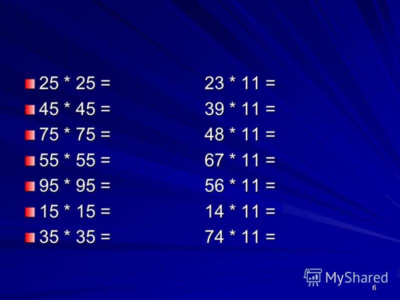 25 * 25 = 23 * 11 = 45 * 45 = 39 * 11 = 75 * 75 = 48 * 11 = 55 * 55 = 67 * 11 = 95 * 95 = 56 * 11 = 15 * 15 = 14 * 11 = 35 * 35 = 74 * 11 = 6